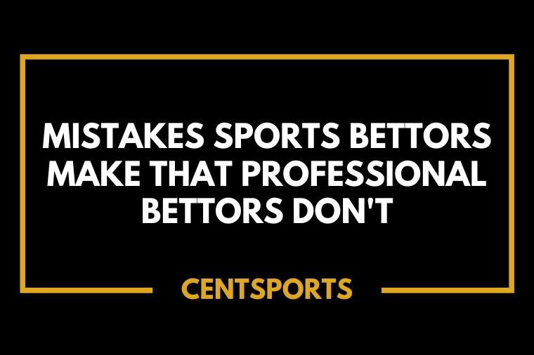 Mistakes Sports Bettors Make That Professional Bettors Don't